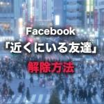 Facebook『近くにいる友達』解除の設定方法 位置バレに注意!